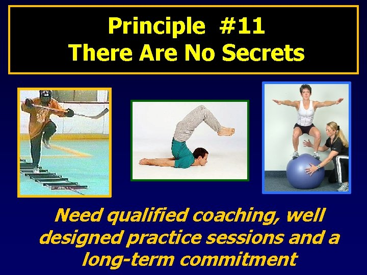 Principle #11 There Are No Secrets Need qualified coaching, well designed practice sessions and