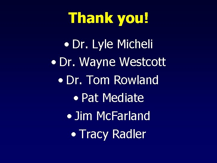 Thank you! • Dr. Lyle Micheli • Dr. Wayne Westcott • Dr. Tom Rowland