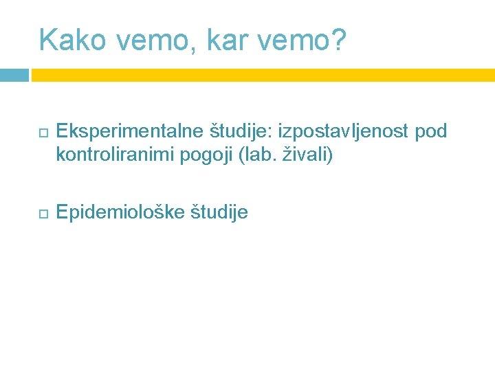 Kako vemo, kar vemo? Eksperimentalne študije: izpostavljenost pod kontroliranimi pogoji (lab. živali) Epidemiološke študije