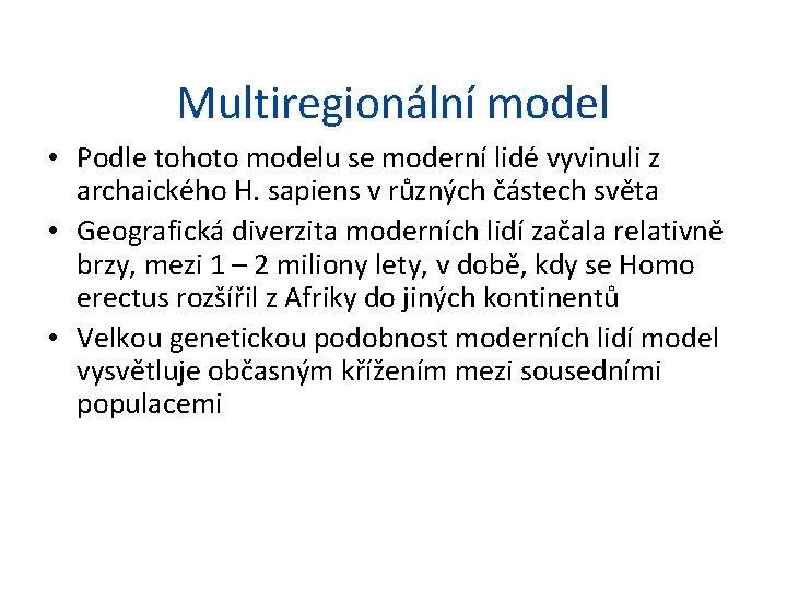 Multiregionální model • Podle tohoto modelu se moderní lidé vyvinuli z archaického H. sapiens
