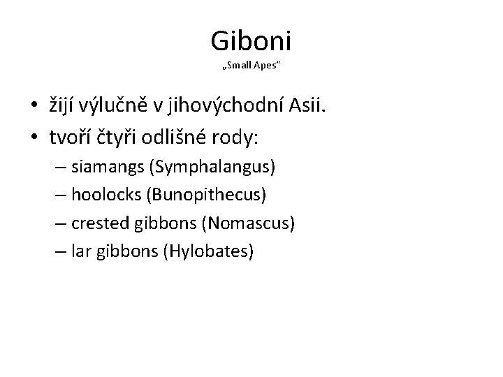 """Giboni """"Small Apes"""" • žijí výlučně v jihovýchodní Asii. • tvoří čtyři odlišné rody:"""