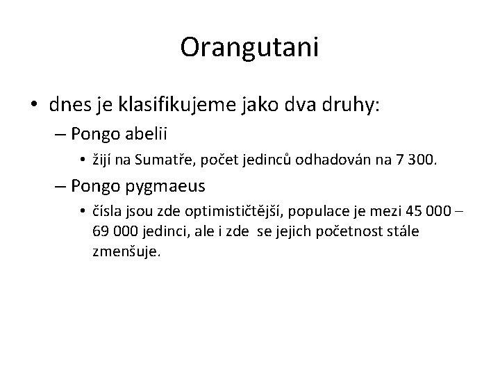 Orangutani • dnes je klasifikujeme jako dva druhy: – Pongo abelii • žijí na
