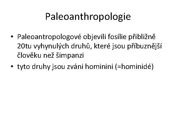Paleoanthropologie • Paleoantropologové objevili fosílie přibližně 20 tu vyhynulých druhů, které jsou příbuznější člověku