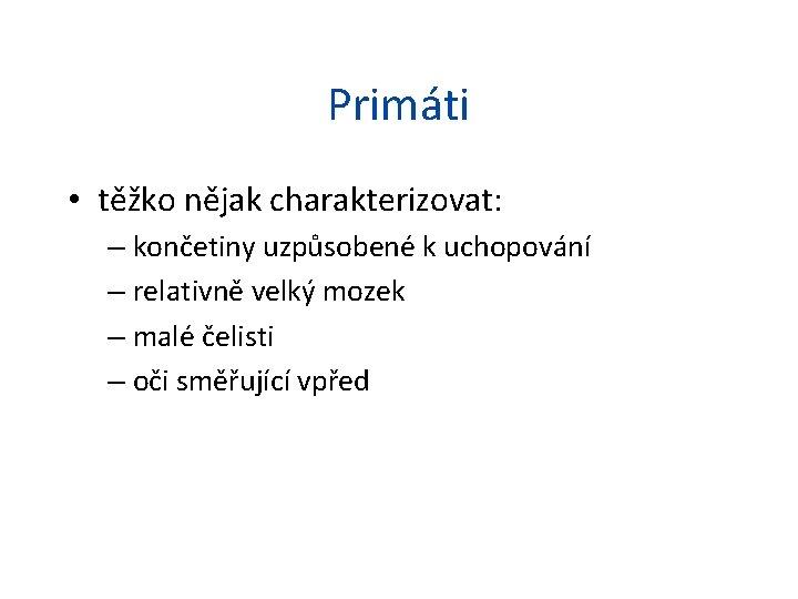 Primáti • těžko nějak charakterizovat: – končetiny uzpůsobené k uchopování – relativně velký mozek
