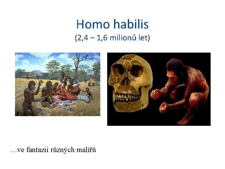 Homo habilis (2, 4 – 1, 6 milionů let) …ve fantazii různých malířů