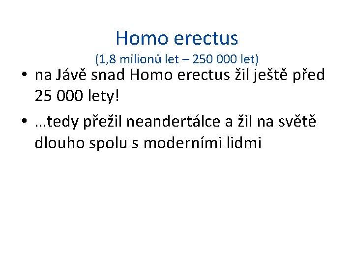Homo erectus (1, 8 milionů let – 250 000 let) • na Jávě snad