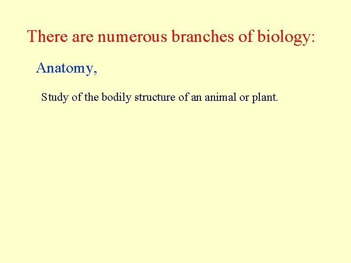 There are numerous branches of biology: Anatomy, Study of the bodily structure of an