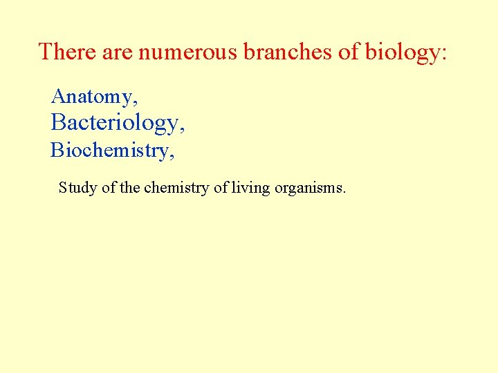 There are numerous branches of biology: Anatomy, Bacteriology, Biochemistry, Study of the chemistry of