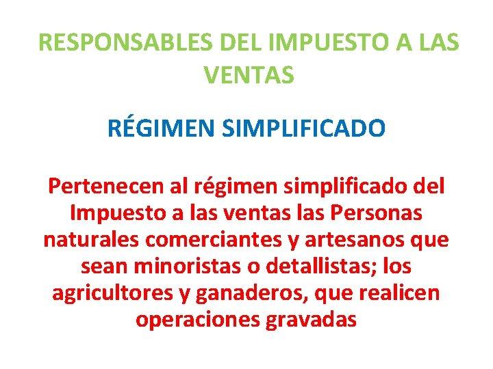 RESPONSABLES DEL IMPUESTO A LAS VENTAS RÉGIMEN SIMPLIFICADO Pertenecen al régimen simplificado del Impuesto