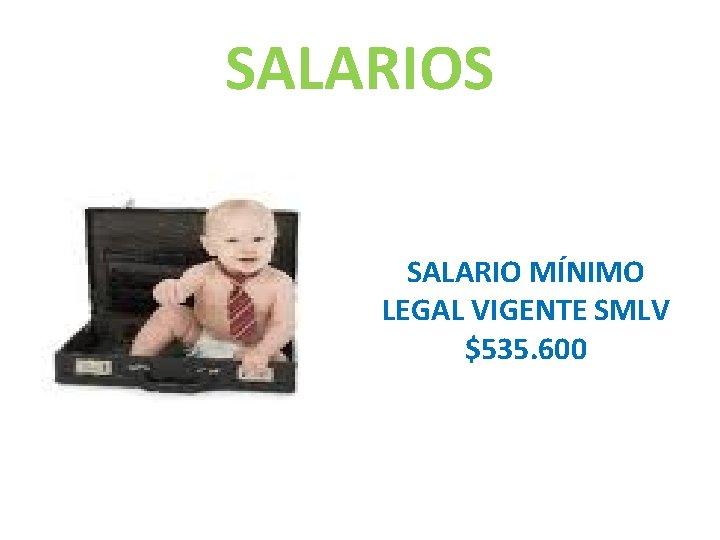 SALARIOS SALARIO MÍNIMO LEGAL VIGENTE SMLV $535. 600
