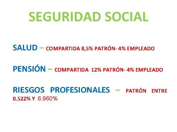 SEGURIDAD SOCIAL SALUD – COMPARTIDA 8, 5% PATRÓN- 4% EMPLEADO PENSIÓN – COMPARTIDA 12%