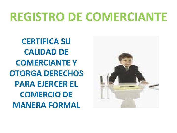 REGISTRO DE COMERCIANTE CERTIFICA SU CALIDAD DE COMERCIANTE Y OTORGA DERECHOS PARA EJERCER EL