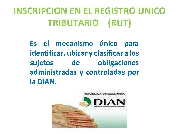INSCRIPCION EN EL REGISTRO UNICO TRIBUTARIO (RUT) Es el mecanismo único para identificar, ubicar