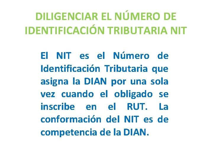 DILIGENCIAR EL NÚMERO DE IDENTIFICACIÓN TRIBUTARIA NIT El NIT es el Número de Identificación