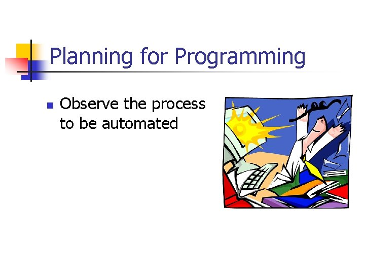 Planning for Programming n Observe the process to be automated