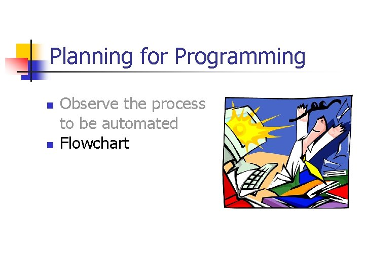 Planning for Programming n n Observe the process to be automated Flowchart