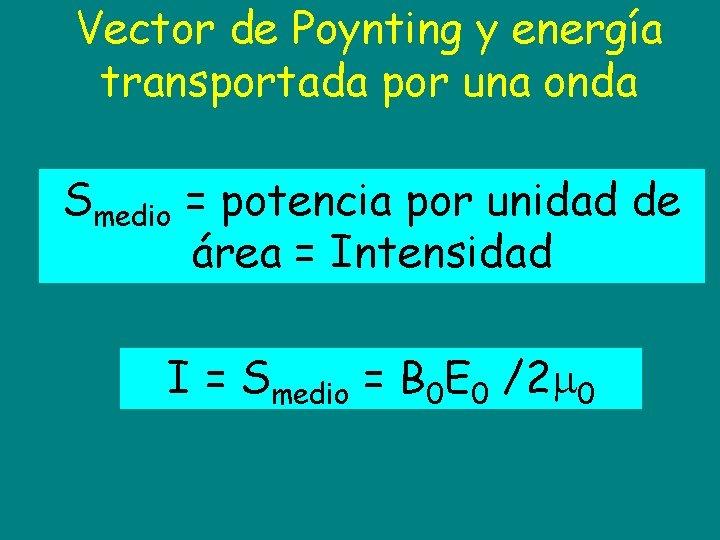 Vector de Poynting y energía transportada por una onda Smedio = potencia por unidad