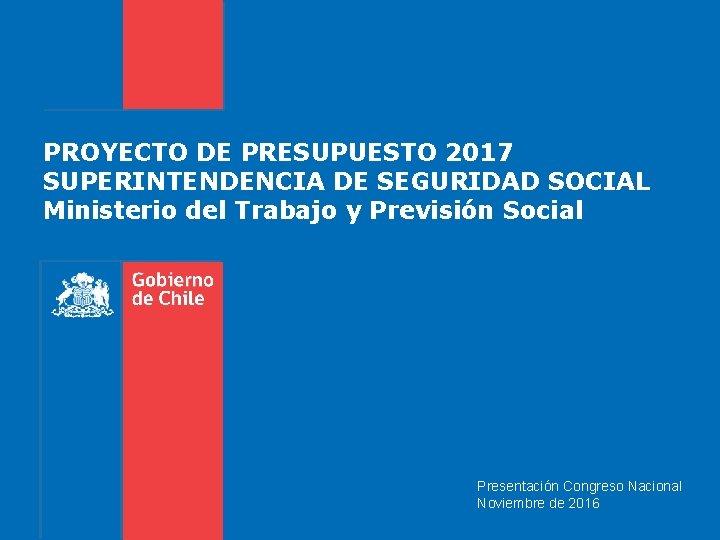 PROYECTO DE PRESUPUESTO 2017 SUPERINTENDENCIA DE SEGURIDAD SOCIAL Ministerio del Trabajo y Previsión Social