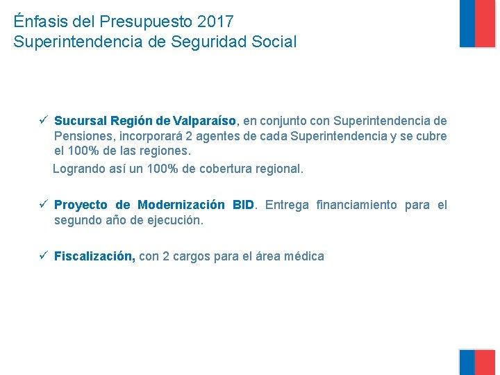 Énfasis del Presupuesto 2017 Superintendencia de Seguridad Social ü Sucursal Región de Valparaíso, en