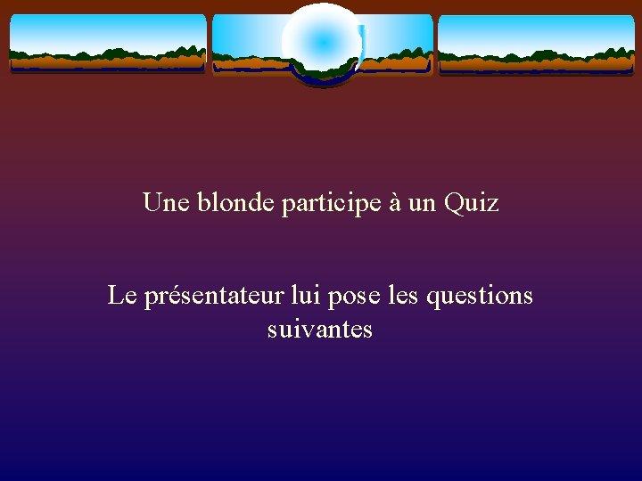 Une blonde participe à un Quiz Le présentateur lui pose les questions suivantes