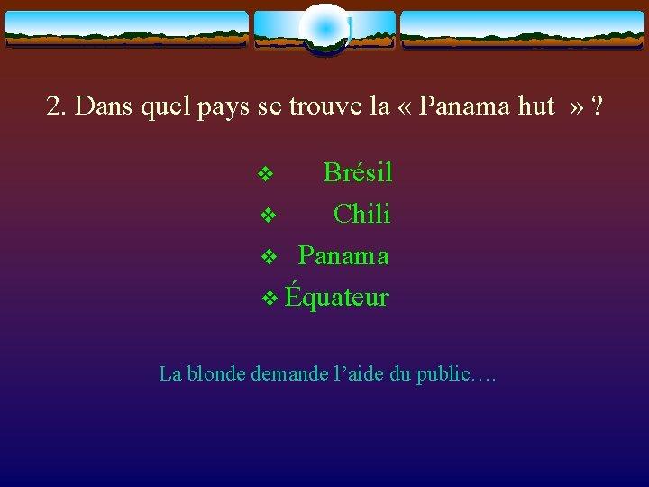 2. Dans quel pays se trouve la « Panama hut » ? v Brésil
