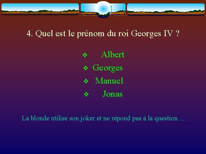 4. Quel est le prénom du roi Georges IV ? v Albert v Georges