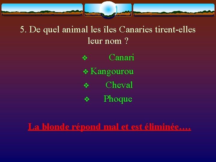 5. De quel animal les îles Canaries tirent-elles leur nom ? v Canari v