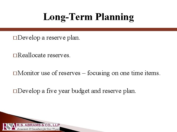 Long-Term Planning � Develop a reserve plan. � Reallocate reserves. � Monitor use of