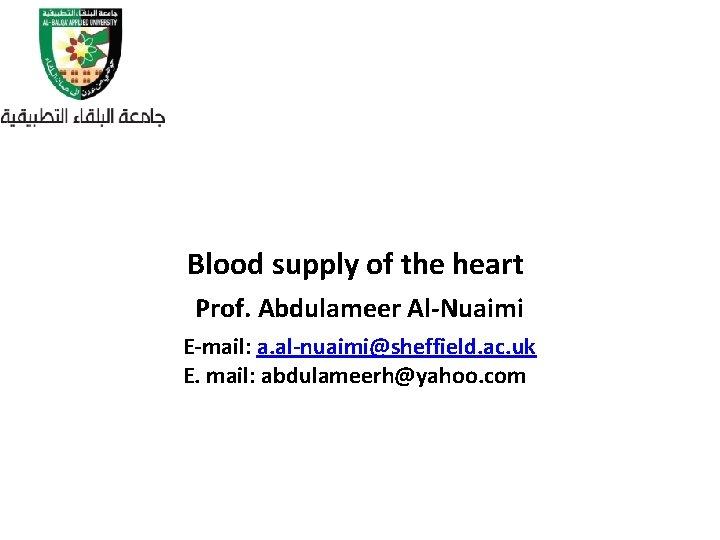 Blood supply of the heart Prof. Abdulameer Al-Nuaimi E-mail: a. al-nuaimi@sheffield. ac. uk E.