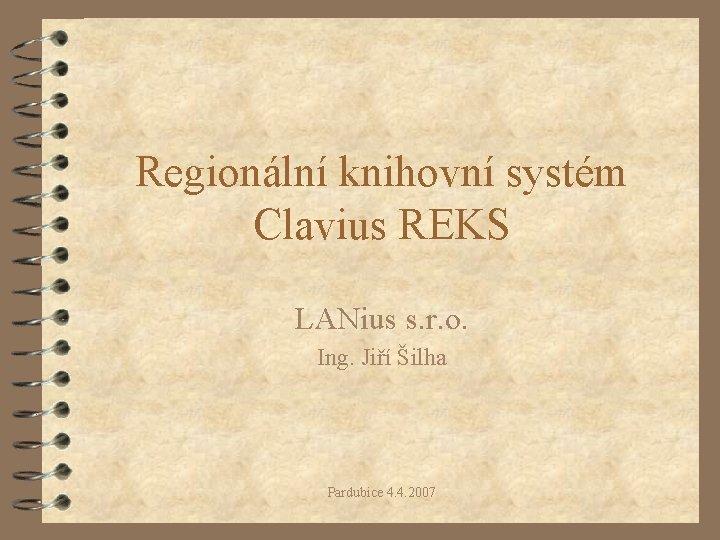 Regionální knihovní systém Clavius REKS LANius s. r. o. Ing. Jiří Šilha Pardubice 4.