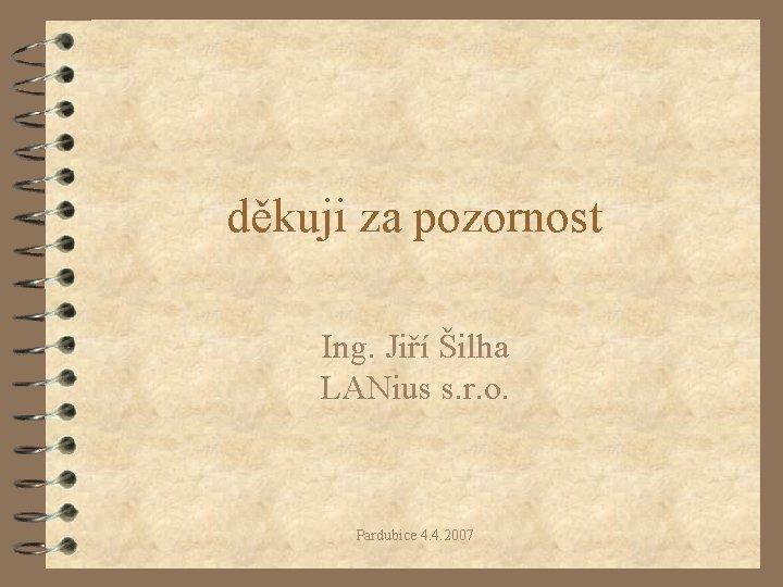 děkuji za pozornost Ing. Jiří Šilha LANius s. r. o. Pardubice 4. 4. 2007