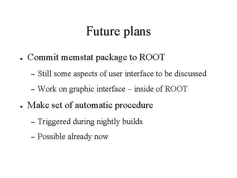 Future plans ● ● Commit memstat package to ROOT – Still some aspects of