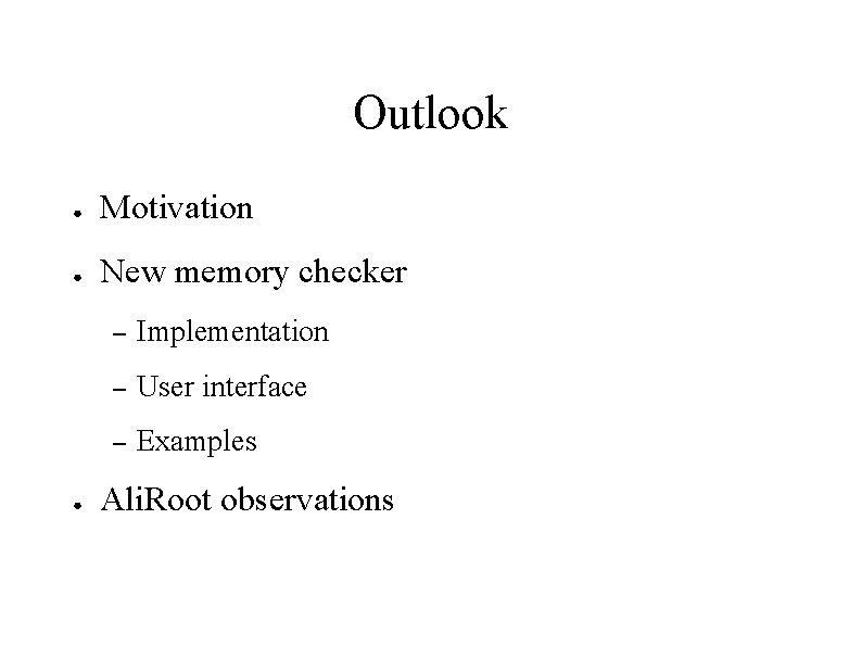 Outlook ● Motivation ● New memory checker ● – Implementation – User interface –