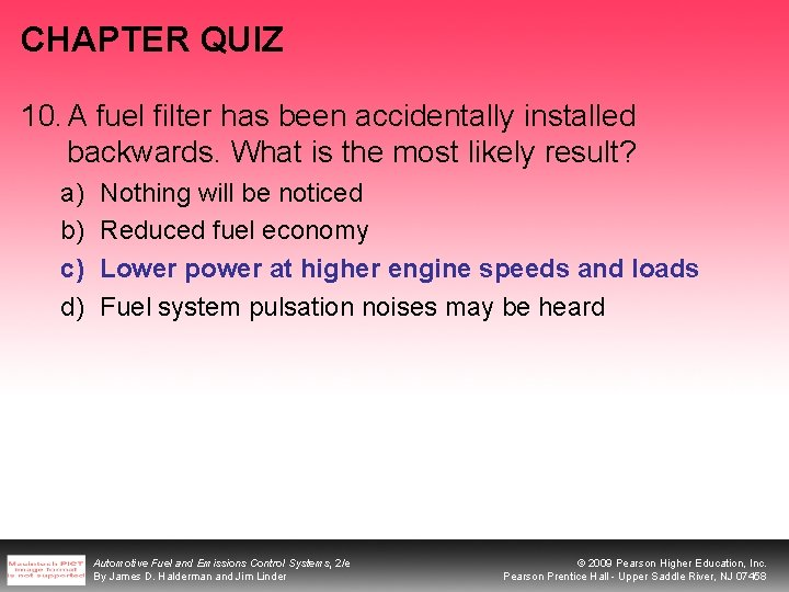 CHAPTER QUIZ 10. A fuel filter has been accidentally installed backwards. What is the