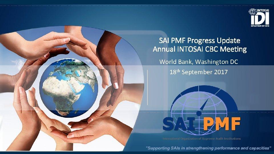 SAI PMF Progress Update Annual INTOSAI CBC Meeting World Bank, Washington DC 18 th