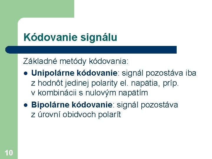 Kódovanie signálu Základné metódy kódovania: l Unipolárne kódovanie: signál pozostáva iba z hodnôt jedinej