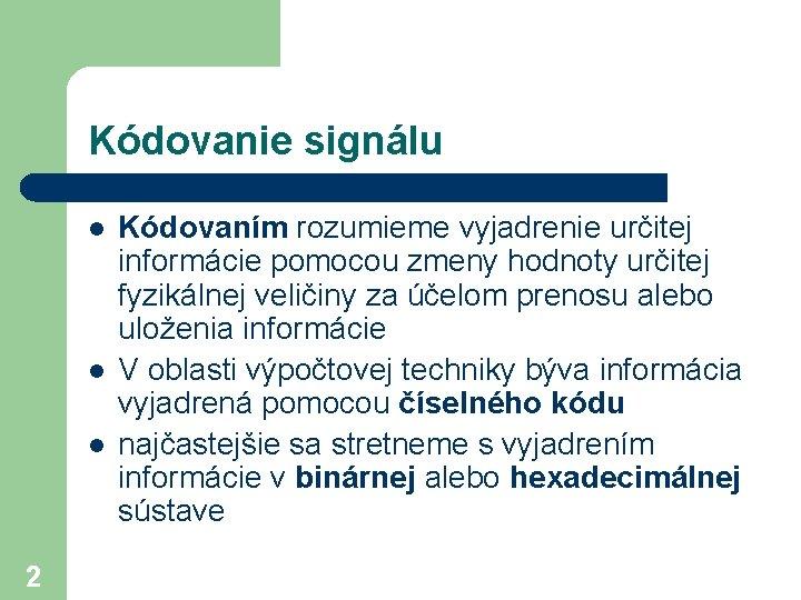Kódovanie signálu l l l 2 Kódovaním rozumieme vyjadrenie určitej informácie pomocou zmeny hodnoty