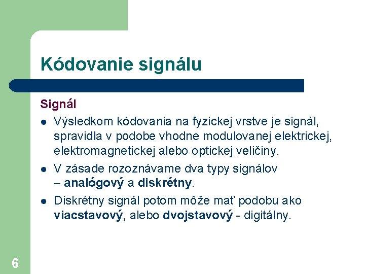 Kódovanie signálu Signál l Výsledkom kódovania na fyzickej vrstve je signál, spravidla v podobe