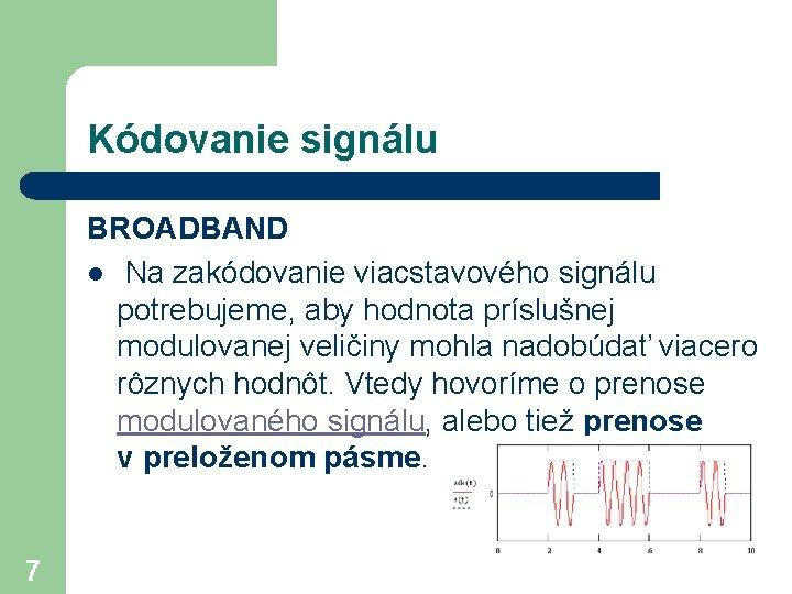 Kódovanie signálu BROADBAND l Na zakódovanie viacstavového signálu potrebujeme, aby hodnota príslušnej modulovanej veličiny