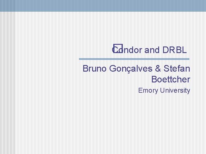 Condor and DRBL � Bruno Gonçalves & Stefan Boettcher Emory University