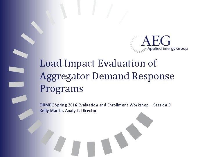 Load Impact Evaluation of Aggregator Demand Response Programs DRMEC Spring 2016 Evaluation and Enrollment