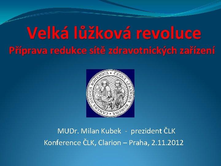 Velká lůžková revoluce Příprava redukce sítě zdravotnických zařízení MUDr. Milan Kubek - prezident ČLK