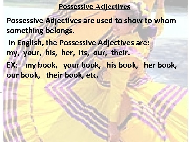 Possessive Adjectives are used to show to whom something belongs. In English, the Possessive