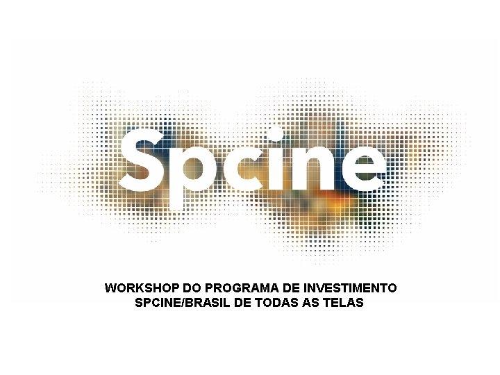 WORKSHOP DO PROGRAMA DE INVESTIMENTO SPCINE/BRASIL DE TODAS AS TELAS