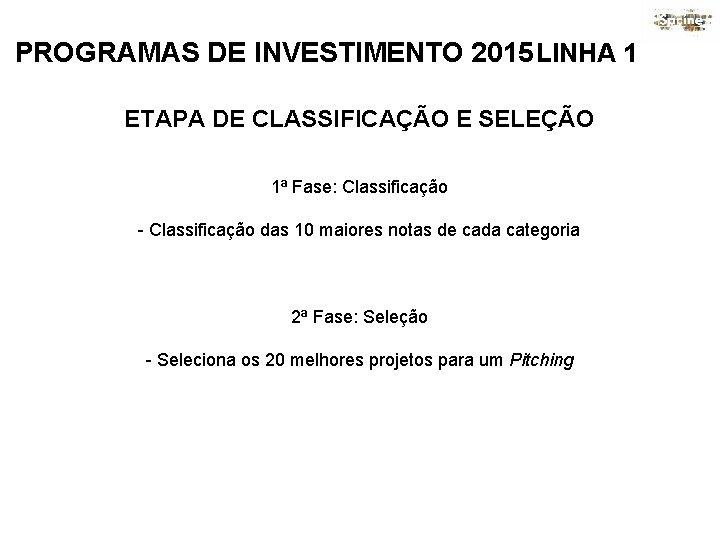 PROGRAMAS DE INVESTIMENTO 2015 LINHA 1 ETAPA DE CLASSIFICAÇÃO E SELEÇÃO 1ª Fase: Classificação