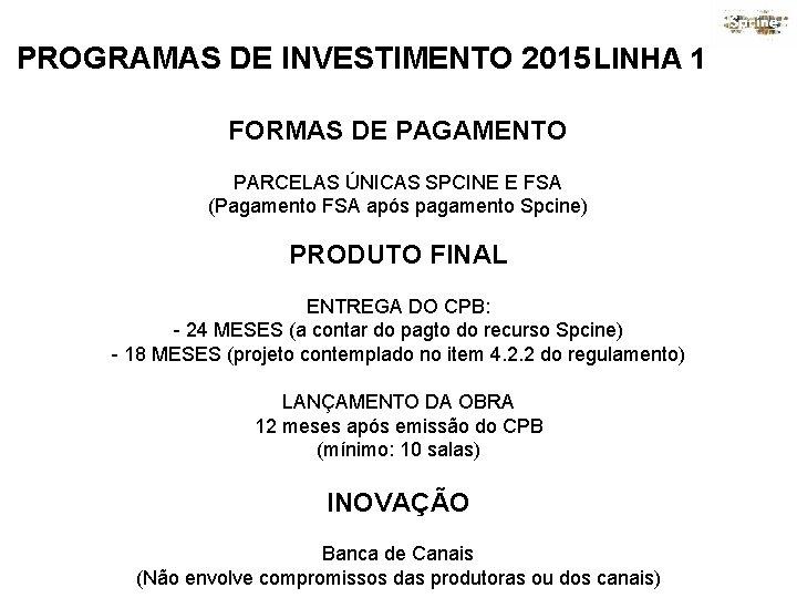 PROGRAMAS DE INVESTIMENTO 2015 LINHA 1 FORMAS DE PAGAMENTO PARCELAS ÚNICAS SPCINE E FSA