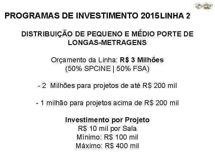 PROGRAMAS DE INVESTIMENTO 2015 LINHA 2 DISTRIBUIÇÃO DE PEQUENO E MÉDIO PORTE DE LONGAS-METRAGENS