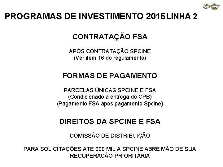 PROGRAMAS DE INVESTIMENTO 2015 LINHA 2 CONTRATAÇÃO FSA APÓS CONTRATAÇÃO SPCINE (Ver item 16