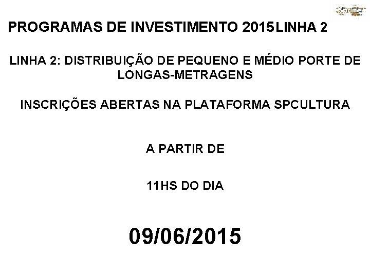 PROGRAMAS DE INVESTIMENTO 2015 LINHA 2: DISTRIBUIÇÃO DE PEQUENO E MÉDIO PORTE DE LONGAS-METRAGENS