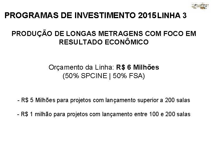 PROGRAMAS DE INVESTIMENTO 2015 LINHA 3 PRODUÇÃO DE LONGAS METRAGENS COM FOCO EM RESULTADO